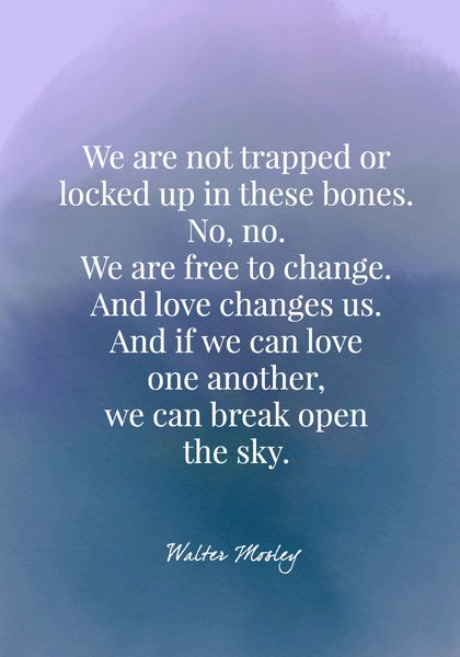 We are not trapped or locked up in these bones. No, no. We are free to change. And love changes us. And if we can love one another, we can break open the sky. - Walter Mosley - Quotes On Change - Photos