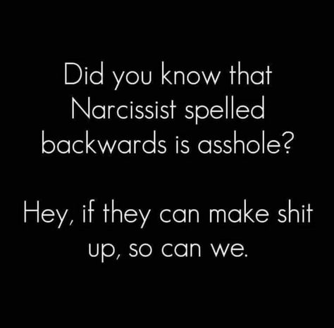 Did you know that Narcissist spelled backwards is asshole? Hey, if they can make shit up, so can we.