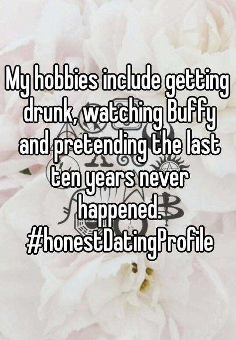 My hobbies include getting drunk, watching Buffy and pretending the last ten years never happened. #honestDatingProfile