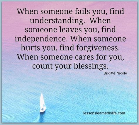 When someone fails you, find understanding. When someone leaves you, find independence. When someone hurts you, find happiness. When someone cares for you, count your blessings.