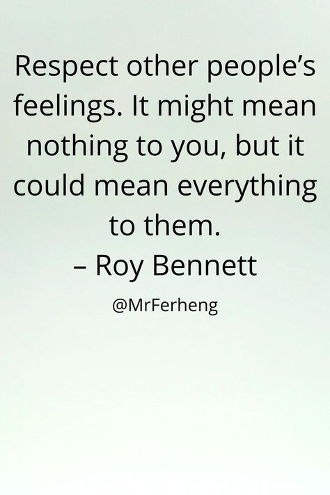 Respect other people's feelings. It might mean nothing to you, but it could mean everything to them. – Roy Bennett #motivationalquotes #lovequotes #inspire