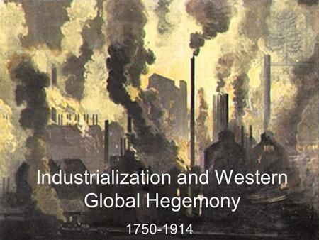 Industrialization And Western Global Hegemony 1750 1914