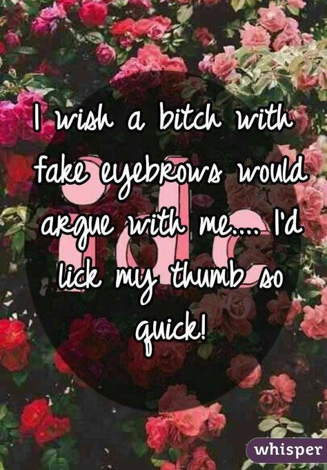 """""""I wish a bitch with fake eyebrows would argue with me.... I'd lick my thumb so quick!"""""""
