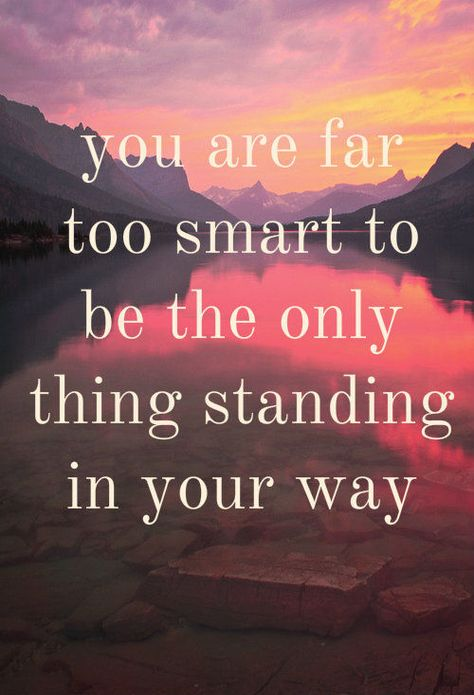 Daily Inspiration: You are far too smart to be the only thing standing in your way.