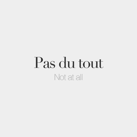 Pas du tout Not at all /pa dy tu/ *Hmm.. this is the most heard French word from my teacher..