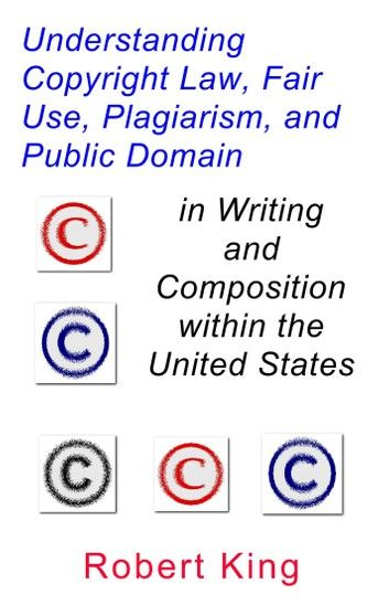 Understanding Copyright Law Fair Use Plagiarism And Public Domain In Writing And Composition Within The United States Ebook By Robert Alan King Rakuten Kob In Writing Copyright Laws Plagiarism