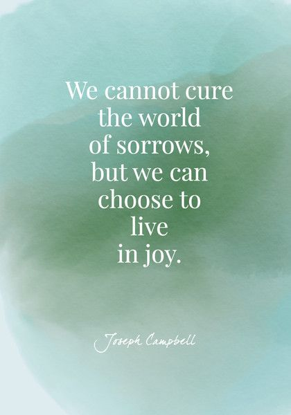 We cannot cure the world of sorrows, but we can choose to live in joy. - Joseph Campbell - Quotes On Joy - Photos