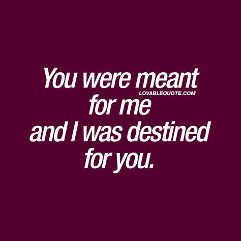 """""""You were meant for me and I was destined for you."""" Click here for the GREATEST love quotes in the world! Only on lovablequote.com!"""