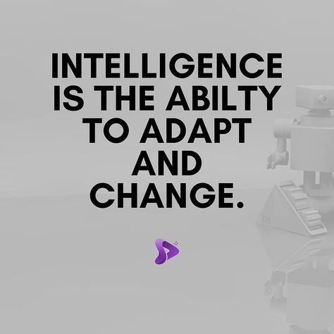 Intelligence is the ability to adapt and change.