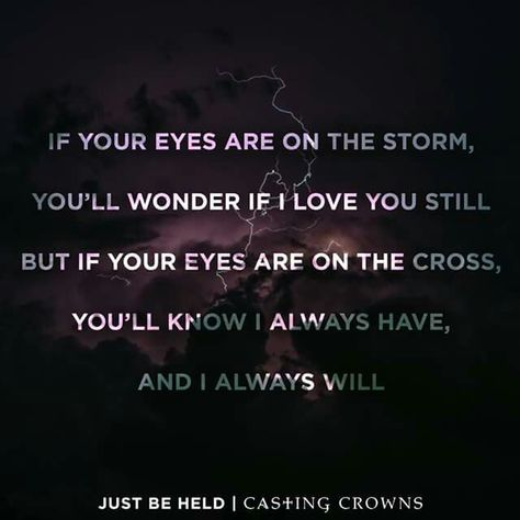 Just be held ~ Casting Crowns ~ If your eyes are on the storm You'll wonder if I…