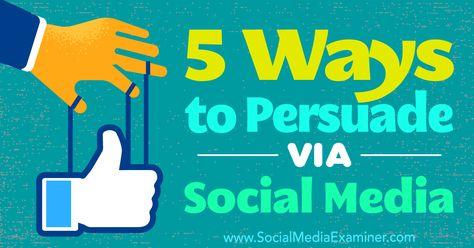 5 Ways to Persuade Via Social Media : Social Media Examiner