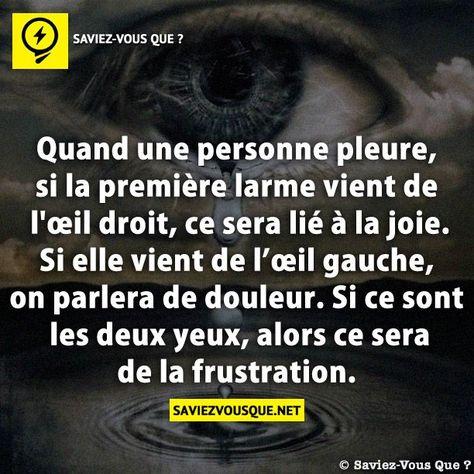 Quand une personne pleure, si la première larme vient de l'œil droit, ce sera lié à la joie. Si elle vient de l'œil gauche, on parlera de douleur. Si ce sont les deux yeux, alors ce sera de la frustration. | Saviez Vous Que?