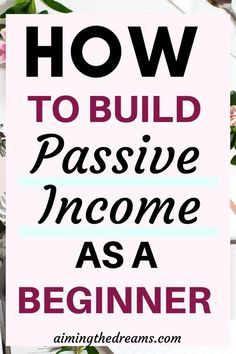 How to start building passive income as a beginner - Aimingthedreams
