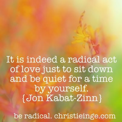 Click the pin to read the blog.  Be radical.Jon Kabat Zinn quote  Self Care, motivational quote, inspirational quote, self love, quiet time, meditation, reflection, love