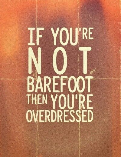 If you're not barefoot then you're overdressed.