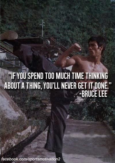 if you spend too much time thinking about a thing, you'll never get it done - discipline - bruce lee