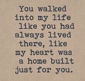 You walked into my life like you had Always lived There ...