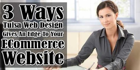 3 Ways Tulsa Web Design Gives An Edge To Your ECommerce Website