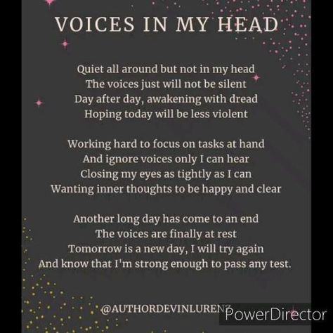 """""""Voices In My Head"""", a poem about depression, loving someone with depression, coping with depression. Daily struggles with depression, anxiety and the stress of just trying to survive. Living with depression and isolation. Being unhappy with yourself and hearing screaming voices in your head telling you things about yourself that aren't true. Voices yelling at you telling you that You don't matter. Self-loathing, low self-esteem, low self-worth, you don't value yourself. You don't love yourself."""