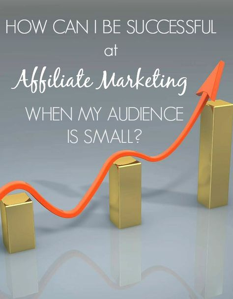 How to be successful at affiliate marketing when your audience is small
