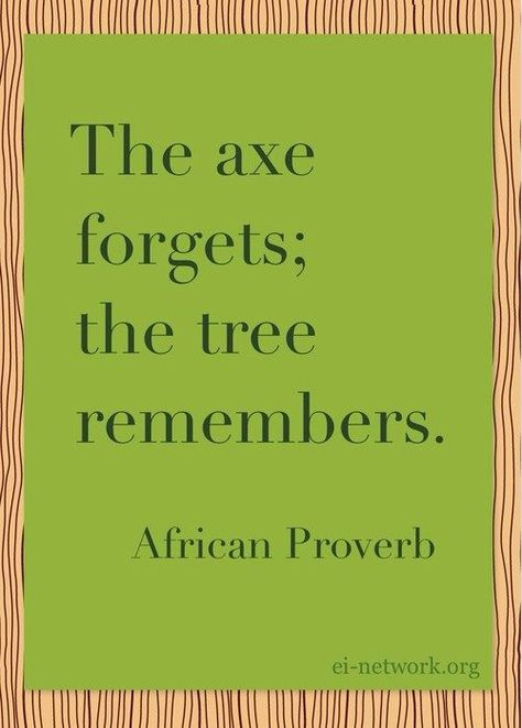 The axe forgets; the tree remembers.