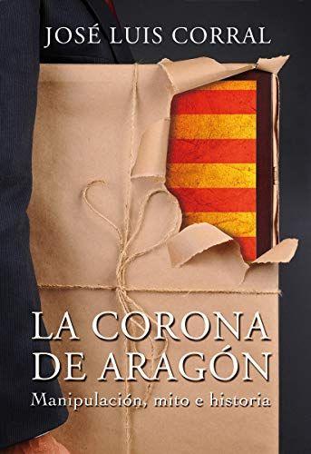 La Corona De Aragón Manipulación Mito E Historia Spanish Edition By José Luis Corral Kindle Edition Corona De Aragon Aragón Mitos
