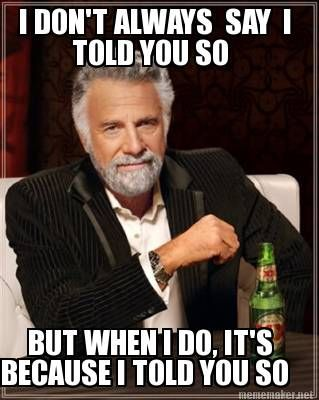 Meme Maker - I DON'T ALWAYS SAY I TOLD YOU SO BUT WHEN I DO, IT'S BECAUSE I TOLD YOU SO