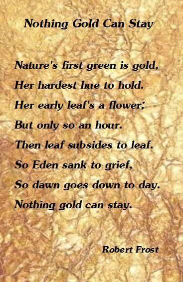 an interpretation of nothing gold can stay a poem by robert frost Robert frost creates an image of this in his poem nothing gold can stay written in the form of an allegory he uses musical devices to accomplish this as well as connotation of strategically chosen diction.