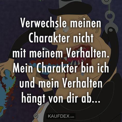 Verwechsle meinen Charakter nicht mit meinem Verhalten. Mein Charakter bin ich und mein Verhalten hängt von dir ab…