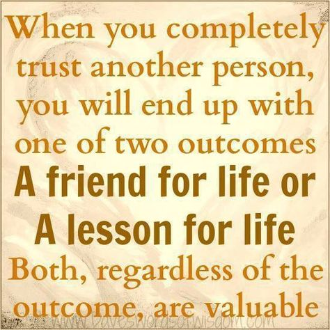 When you completely trust a person, without any doubt, you'll automatically get one of two results - a FRIEND for life or a LESSON for life. Either way there's a positive outcome. Either you confirm the fact that this person cares about you, or you get the opportunity to weed them out of your life and make room for those who do. - via: http://www.marcandangel.com/2012/04/02/10-signs-its-time-to-let-go/