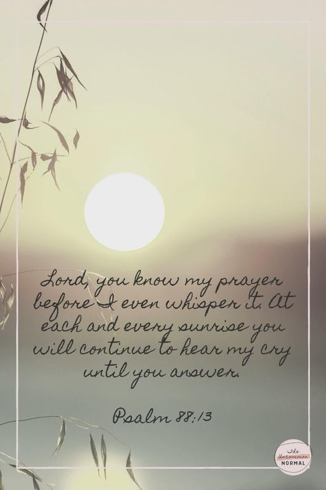 """""""Lord, you know my prayer before I even whisper it. At each and every sunrise you will continue to hear my cry until you answer."""" (Psalm 88:13 TPT). #best #quotes #inspiration #ideas"""