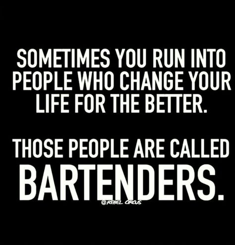 Sometimes you run into people who change your life for the better. Those people are called bartenders.