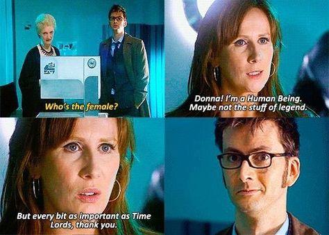 """This is what I love about the Doctor being with Donna. Donna thinks she's worthless and the Doctor keeps telling her that she is brilliant and amazing. Once she finally said that she was important, and the Doctor was like """"finally"""" Geeks, Look At You, Just For You, Serie Doctor, 10th Doctor, Girl Doctor, Donna Noble, Don't Blink, Torchwood"""