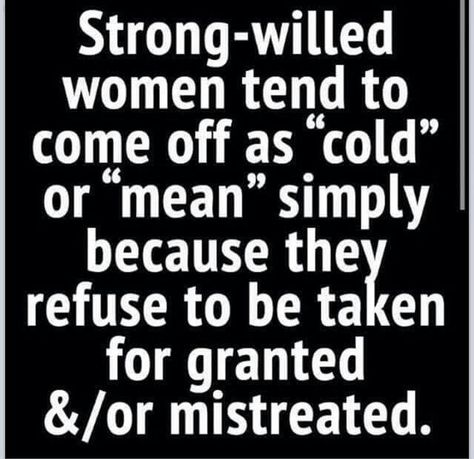 """Strong-willed women tend to come off as """"cold"""" or """"mean"""" simply because they refuse to be taken for granted &/or mistreated."""