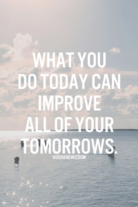 What you do today can improve all of your tomorrows.