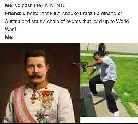 Me Yo Pass The Fn M1910 Friend U Better Not Kill Archduke Franz Ferdinand Of Austria And Start A Chain Of Events That Lead Up To World War Me Funny