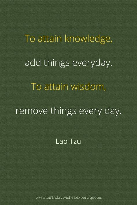 To attain knowledge add things everyday. To attain wisdom remove things everyday.