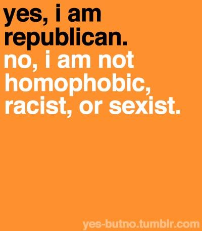 why do people think you are homophobic, racist, or sexist if you are a Republican? It is not true!!!