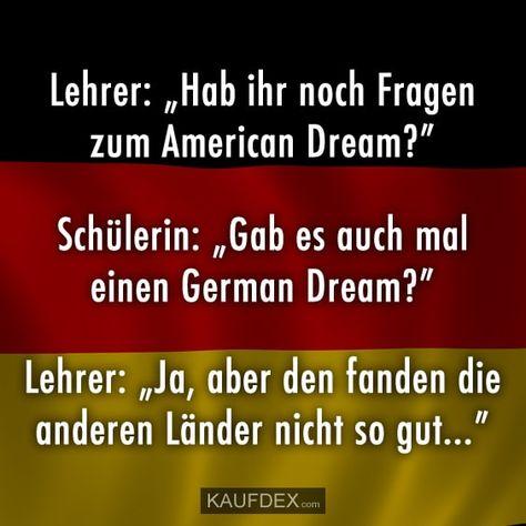 """Lehrer: """"Habt ihr noch Fragen zum American Dream?"""" Schülerin: """"Gab es auch mal einen German Dream?"""" Lehrer: """"Ja, aber den fanden die anderen Länder nicht so gut…"""""""