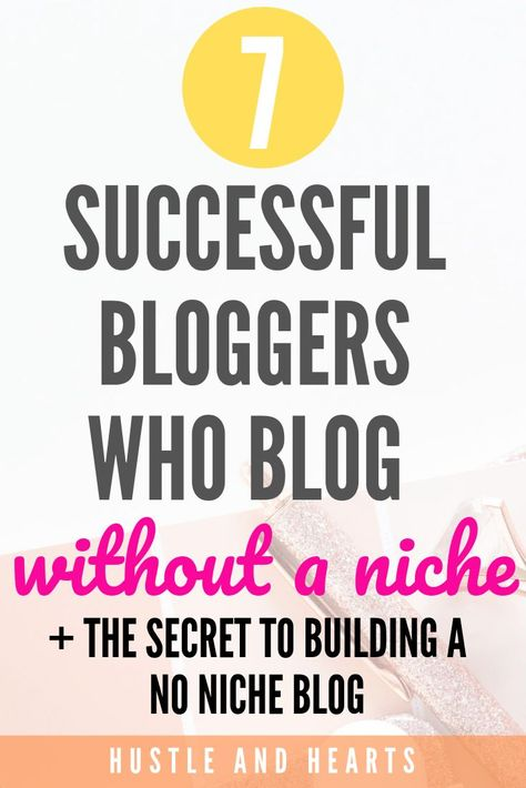 7 Successful Bloggers Who Blog Without A Niche (yes, it's possible!) | Hustle and Hearts