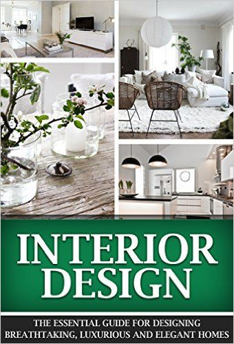 Interior Design The Essential Guide For Designing Breathtaking Luxurious And Elegant Homes