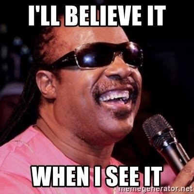 I'll Believe It WHen I see it - stevie wonder | Meme Generator | Stevie  wonder meme, Stevie wonder, Funny celebrity memes
