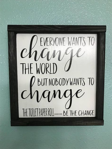 "DETAILS: *Everyone wants to change the world but no one wants to change the toilet paper roll. Be the change! *This sign measures approx 13"" x 13"" and is hand painted white background and black lettering and enclosed in a black ebony stained frame. We can also change the colors of"