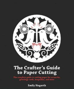 The Crafter S Guide To Papercutting By Emily Hogarth Papier