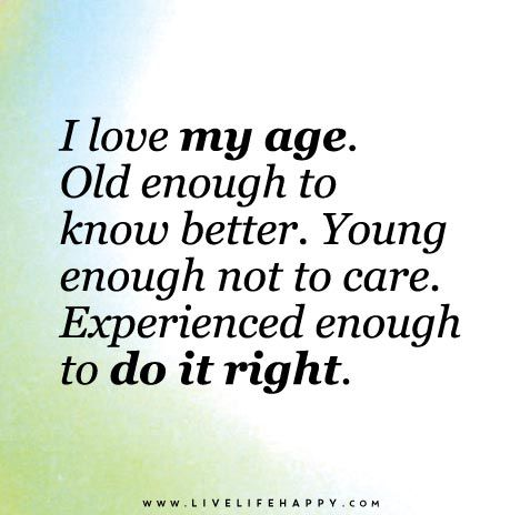 I love my age. Old enough to know better. Young enough not to care. Experienced enough to do it right.