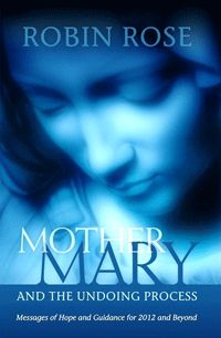 "a new book by Robin Rose ""Mother Mary and the Undoing Process. Messages of Hope and Guidance for 2012 and Beyond."""