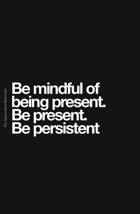 Be mindful of being present. Be present. Be persistent. #quote @appminimalist #mindful #mindfulquote