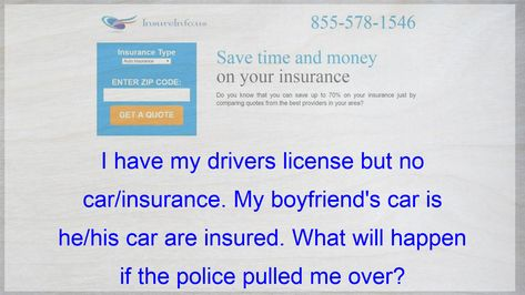 I Have My Drivers License But No Car Insurance My Boyfriend S Car Is He His Car Are Insured What W Compare Quotes Life Insurance Policy Insurance Quotes