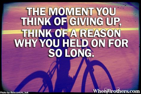The moment you think of giving up, think of a reason why you held on for so long.  #quote #cycling #inspiration