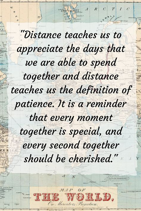 """""""Distance teaches us to appreciate the days that we are able to spend together and distance teaches us the definition of patience. It is a reminder that every moment together is special, and every second together should be cherished""""."""